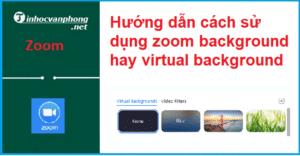 Hướng dẫn cách sử dụng zoom background hay Virtual Backgrounds(nền ảo)