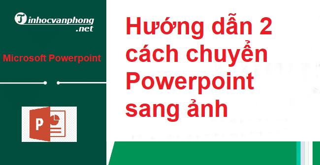 Hướng dẫn 2 cách chuyển Powerpoint sang ảnh